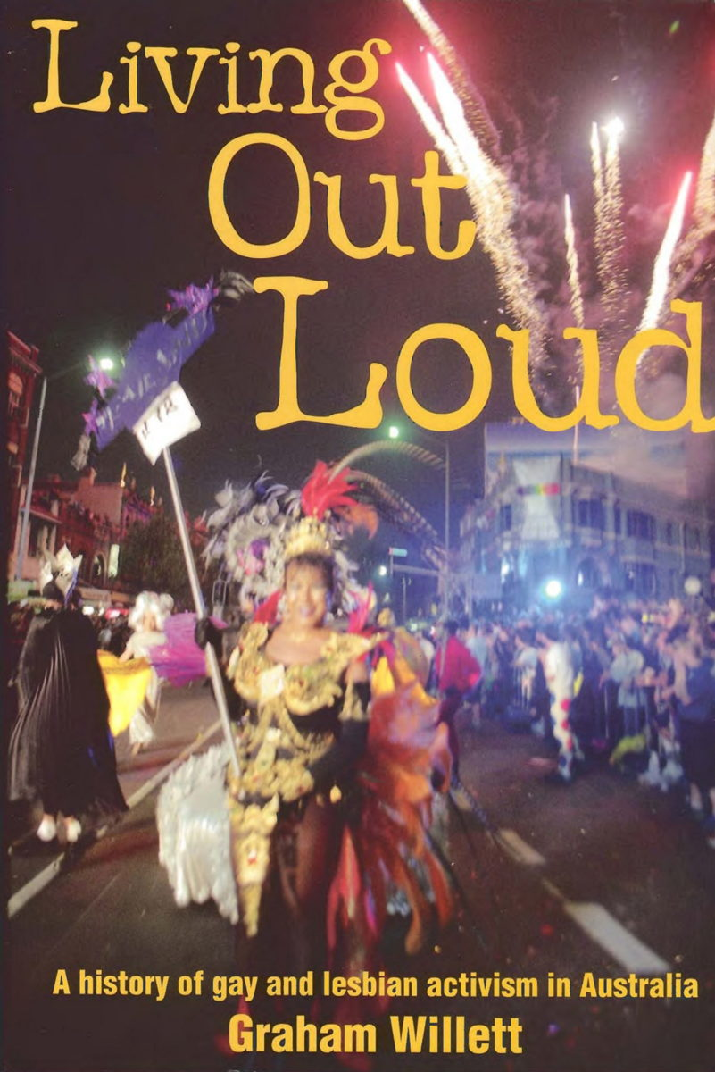 Living out loud : a history of gay and lesbian activism in Australia / Graham Willett (St Leonards, N.S.W. : Allen & Unwin, 2000)