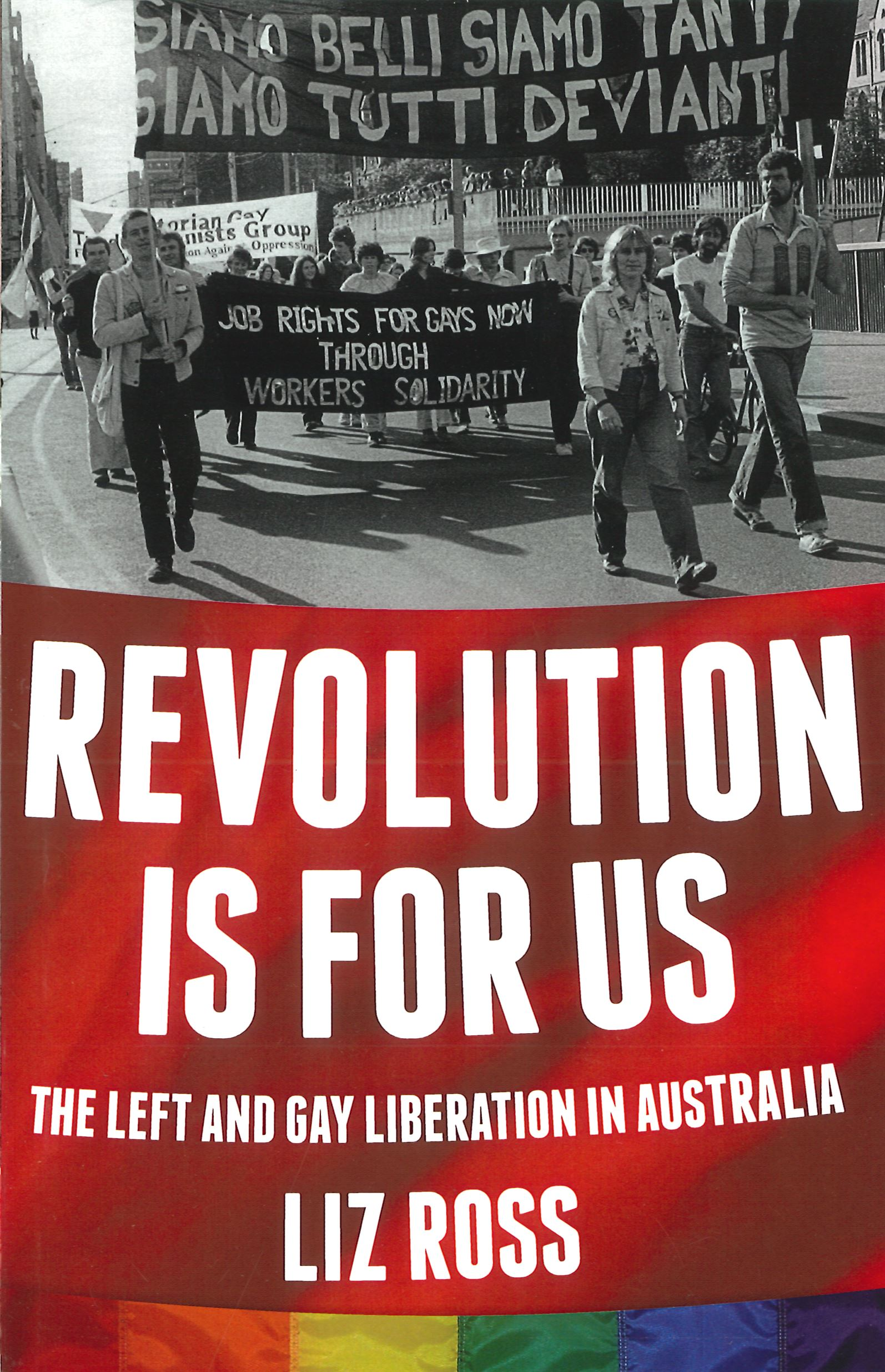 Revolution is for us : the left and gay liberation in Australia / Liz Ross (Melbourne, Vic : Interventions, 2013)