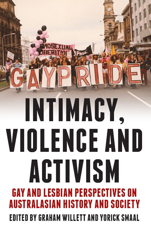 Intimacy, violence and activism : gay and lesbian perspectives on Australian history and society / edited by Graham Willett and Yorick Smaal (Clayton, Vic: Monash University Publishing, 2011)