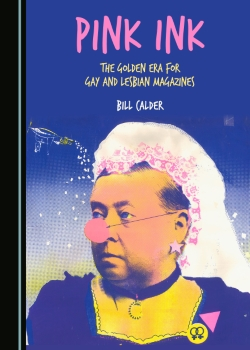Pink ink : the golden era for gay and lesbian magazines / Bill Calder (Newcastle upon Tyne, UK : Cambridge Scholars Publishing, 2016)