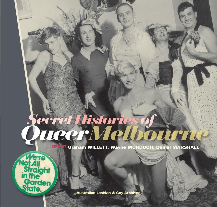 Secret histories of queer Melbourne / Willett et.al. (Melbourne, Vic : Australian Lesbian and Gay Archives, 2017)