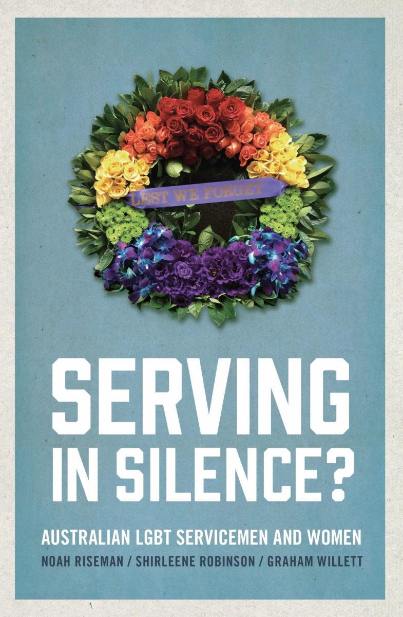 Serving in silence? : Australian LGBT servicemen and women / Noah Riseman, Shirleene Robinson, Graham Willett (Sydney, NSW : New South Books, 2018)