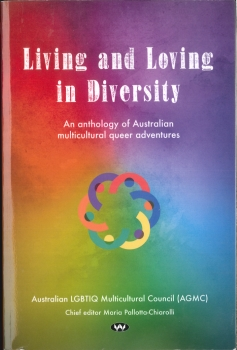 Living and loving in diversity: an anthology of Australian multicultural stories / Maria Pallotta-Chiarolli (editor) (Mile End, SA: Australian LGBTIQ Multicultural Council, 2018)