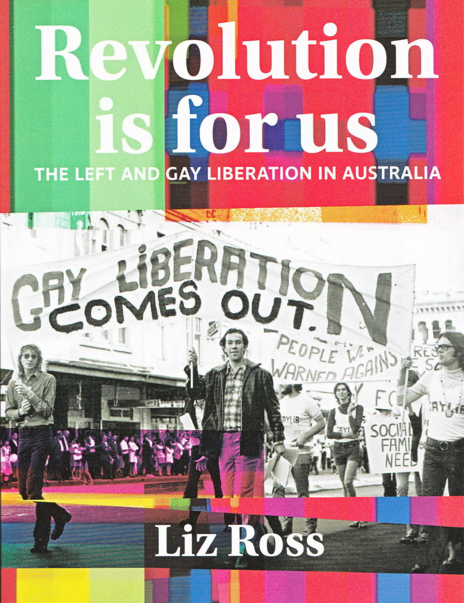 Revolution is for us : the left and gay liberation in Australia / Liz Ross (Melbourne, Vic : Interventions, 2019)