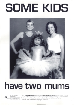 Some kids have two mums, Lovely Mothers Series – Marion Moore (photographer), Elisa Hall (designer), Catherine Fargher (designer) (Sydney, NSW, Australia : Word of Mouth III, lesbian visibility project, 1993) A071a
