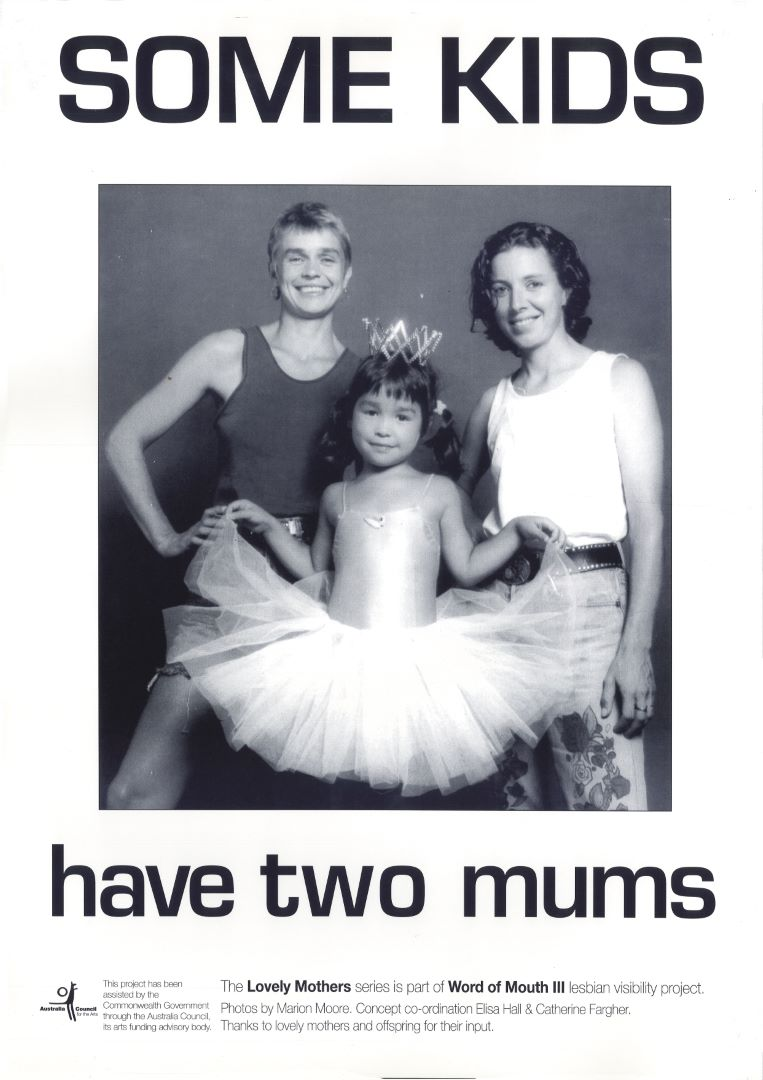 Some kids have two mums, Lovely Mothers Series - Marion Moore (photographer), Elisa Hall (designer), Catherine Fargher (designer) (Sydney, NSW, Australia : Word of Mouth III, lesbian visibility project, 1993) A071a