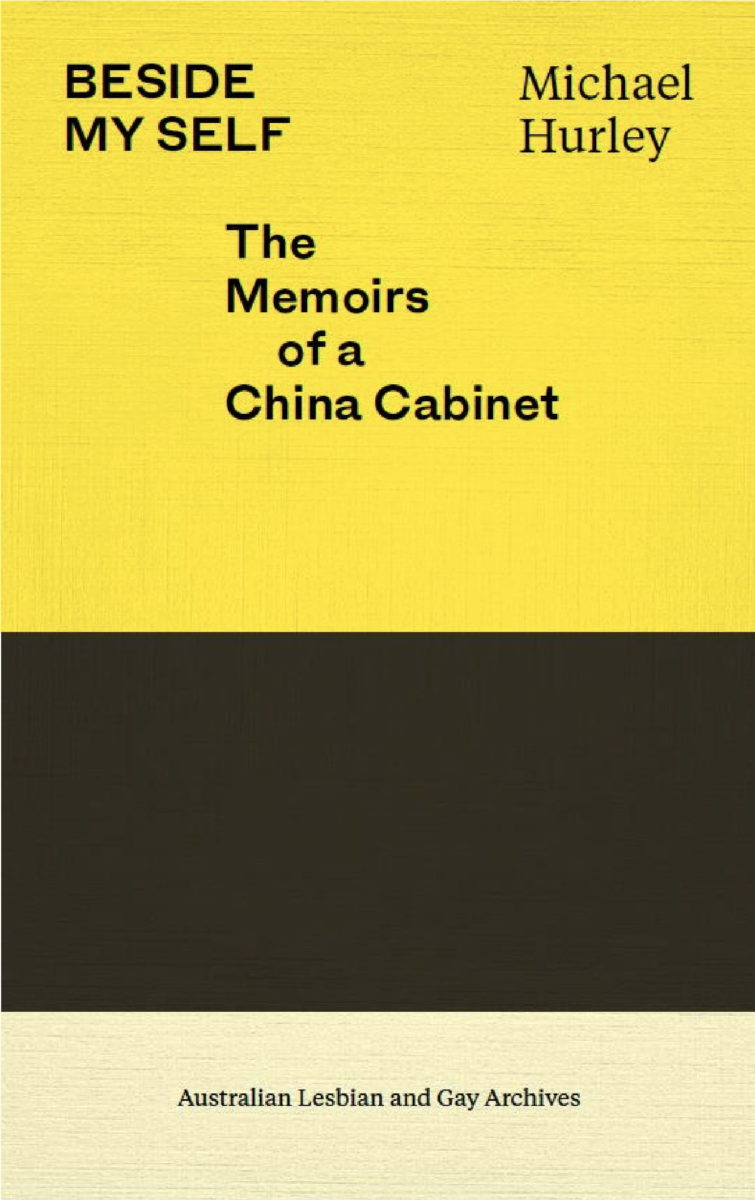 Beside myself : the memoirs of a china cabinet / Michael Hurley (Melbourne, Vic : Australian Lesbian and Gay Archives, 2020)