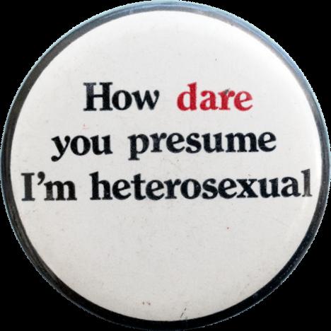 How dare you presume I'm heterosexual (c.1970s) Badge Collection, 5-44-13